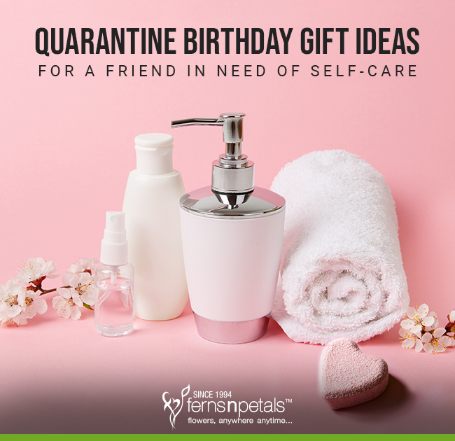 7 Quarantine Birthday Gift Ideas For A Friend In Need Of Self Care Ferns N Petals Official Blog